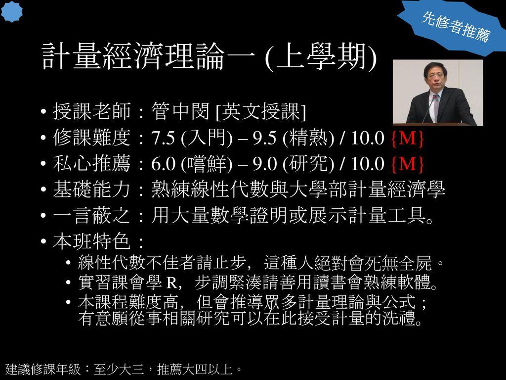 計量經濟理論一 (上學期) 授課老師:管中閔 [英文授課] 修課難度:7.5 (入門) – 9.5 (精熟) / 10.0 {M}